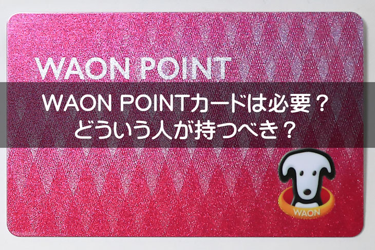 WAON POINTカードは必要?どういう人が持つべきカードのか?